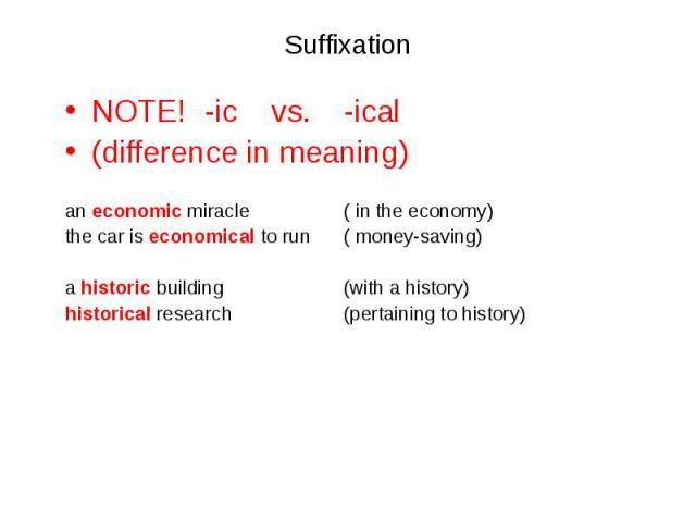 NOTE! -ic vs. -ical NOTE! -ic vs. -ical (difference in meaning) an economic miracle ( in the economy) the car is economical to run ( money-saving) a historic building (with a history) historical research (pertaining to history)