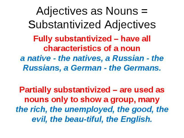 Fully substantivized – have all characteristics of a noun a native - the natives, a Russian - the Russians, a German - the Germans. Fully substantivized – have all characteristics of a noun a native - the natives, a Russian - the Russians, a German …