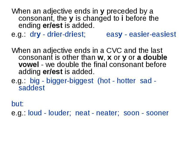 When an adjective ends in y preceded by a consonant, the y is changed to i before the ending er/est is added. When an adjective ends in y preceded by a consonant, the y is changed to i before the ending er/est is added. e.g.:  dry - drier-…
