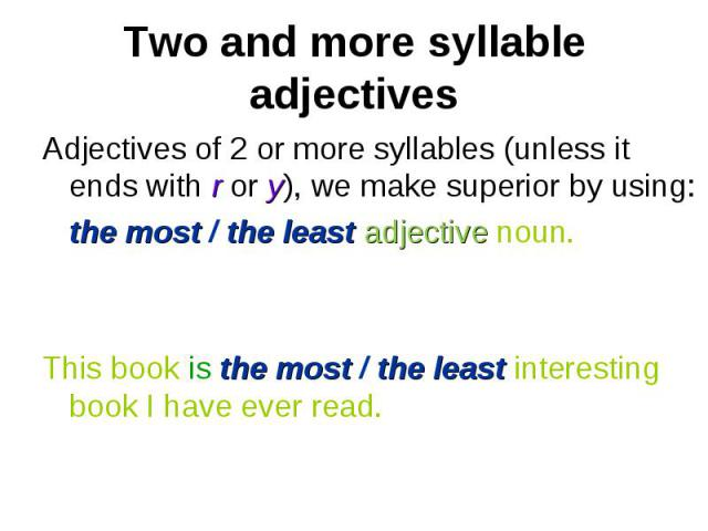 Adjectives of 2 or more syllables (unless it ends with r or y), we make superior by using: Adjectives of 2 or more syllables (unless it ends with r or y), we make superior by using: the most / the least adjective noun. This book is the most / the le…