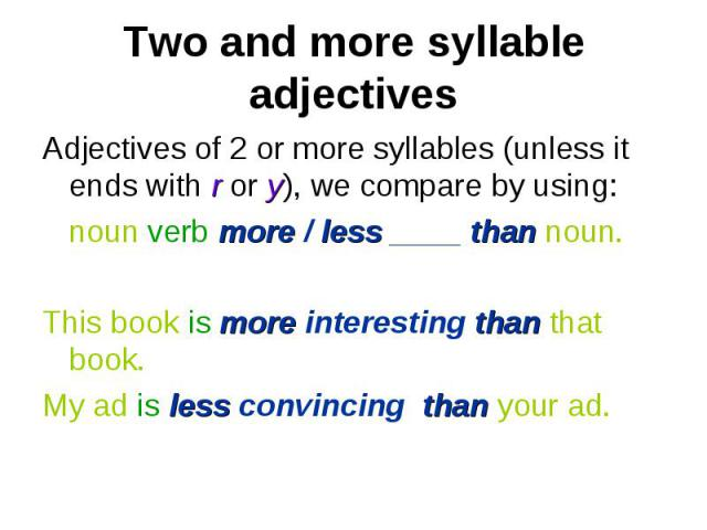 Adjectives of 2 or more syllables (unless it ends with r or y), we compare by using: Adjectives of 2 or more syllables (unless it ends with r or y), we compare by using: noun verb more / less ____ than noun. This book is more interesting than that b…