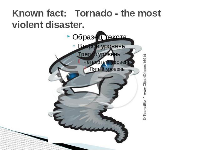 Known fact:   Tornado - the most violent disaster.