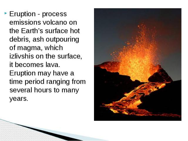 Eruption - process emissions volcano on the Earth's surface hot debris, ash outpouring of magma, which izlivshis on the surface, it becomes lava. Eruption may have a time period ranging from several hours to many years.