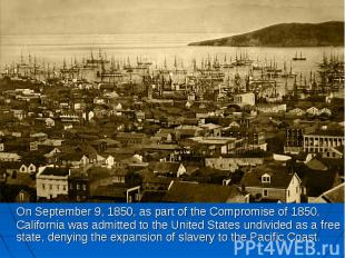 On September 9, 1850, as part of the Compromise of 1850, California was admitted