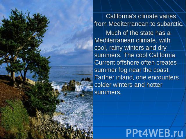 California's climate varies from Mediterranean to subarctic. Much of the state has a Mediterranean climate, with cool, rainy winters and dry summers. The cool California Current offshore often creates summer fog near the coast. Farther inland, one e…