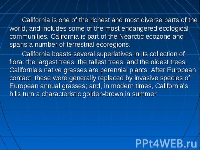 California is one of the richest and most diverse parts of the world, and includes some of the most endangered ecological communities. California is part of the Nearctic ecozone and spans a number of terrestrial ecoregions. California boasts several…