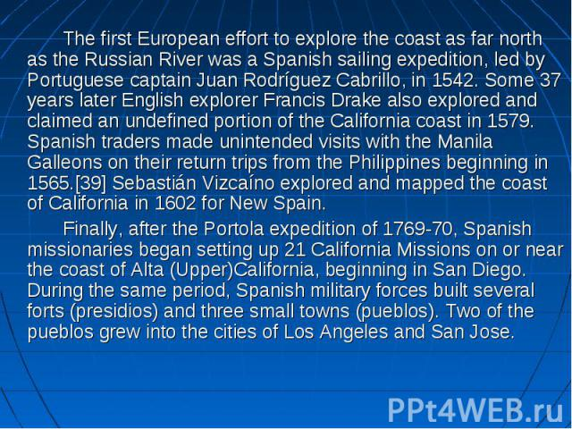 The first European effort to explore the coast as far north as the Russian River was a Spanish sailing expedition, led by Portuguese captain Juan Rodríguez Cabrillo, in 1542. Some 37 years later English explorer Francis Drake also explored and claim…