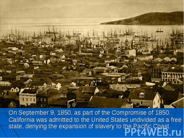 On September 9, 1850, as part of the Compromise of 1850, California was admitted to the United States undivided as a free state, denying the expansion of slavery to the Pacific Coast. On September 9, 1850, as part of the Compromise of 1850, Californ…