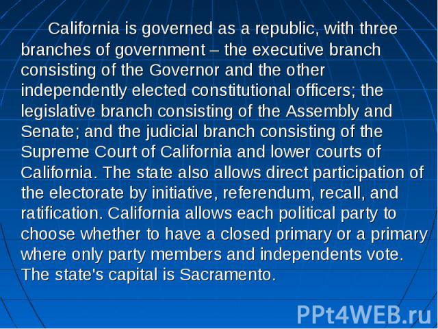California is governed as a republic, with three branches of government – the executive branch consisting of the Governor and the other independently elected constitutional officers; the legislative branch consisting of the Assembly and Senate; and …
