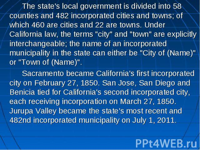 "The state's local government is divided into 58 counties and 482 incorporated cities and towns; of which 460 are cities and 22 are towns. Under California law, the terms ""city"" and ""town"" are explicitly interchangeable; the name …"