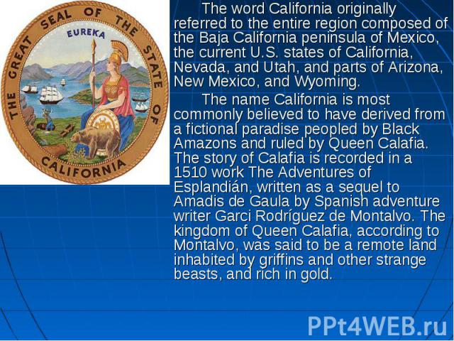The word California originally referred to the entire region composed of the Baja California peninsula of Mexico, the current U.S. states of California, Nevada, and Utah, and parts of Arizona, New Mexico, and Wyoming. The word California originally …