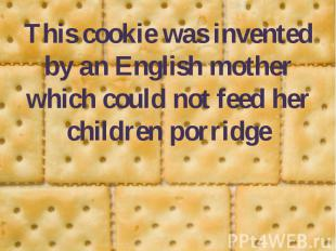 This cookie was invented by an English mother which could not feed her children