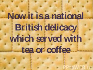 Now it is a national British delicacy which served with tea or coffee Now it is