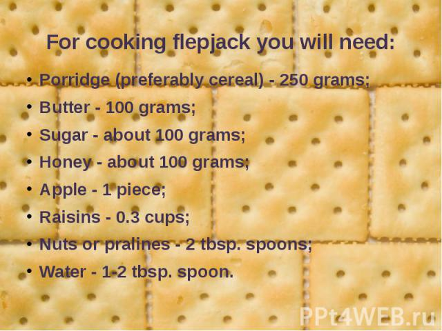 For cooking flepjack you will need: Porridge (preferably cereal) - 250 grams; Butter - 100 grams; Sugar - about 100 grams; Honey - about 100 grams; Apple - 1 piece; Raisins - 0.3 cups; Nuts or pralines - 2 tbsp. spoons; Water - 1-2 tbsp. spoon.
