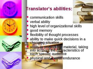 Translator's abilities: communication skills verbal ability high level of organi