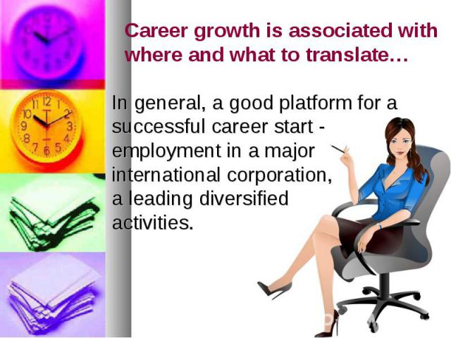 Career growth is associated with where and what to translate… In general, a good platform for a successful career start - employment in a major international corporation, a leading diversified activities.