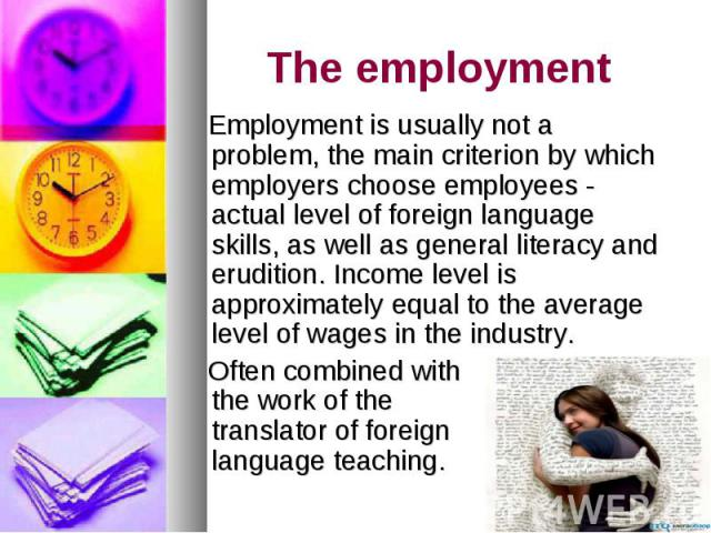 The employment Employment is usually not a problem, the main criterion by which employers choose employees - actual level of foreign language skills, as well as general literacy and erudition. Income level is approximately equal to the average level…