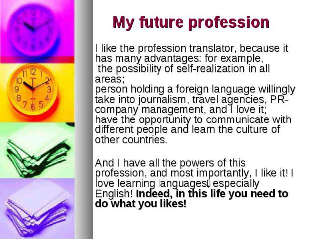 My future profession I like the profession translator, because it has many advantages: for example, the possibility of self-realization in all areas; person holding a foreign language willingly take into journalism, travel agencies, PR-company manag…