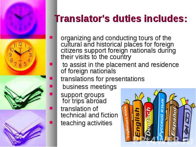 Translator's duties includes: organizing and conducting tours of the cultural and historical places for foreign citizens support foreign nationals during their visits to the country to assist in the placement and residence of foreign nationals trans…