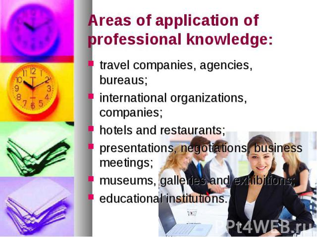 Areas of application of professional knowledge: travel companies, agencies, bureaus; international organizations, companies; hotels and restaurants; presentations, negotiations, business meetings; museums, galleries and exhibitions; educational inst…
