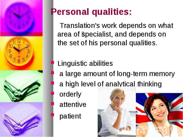 Personal qualities: Translation's work depends on what area of specialist, and depends on the set of his personal qualities. Linguistic abilities a large amount of long-term memory a high level of analytical thinking orderly attentive patient