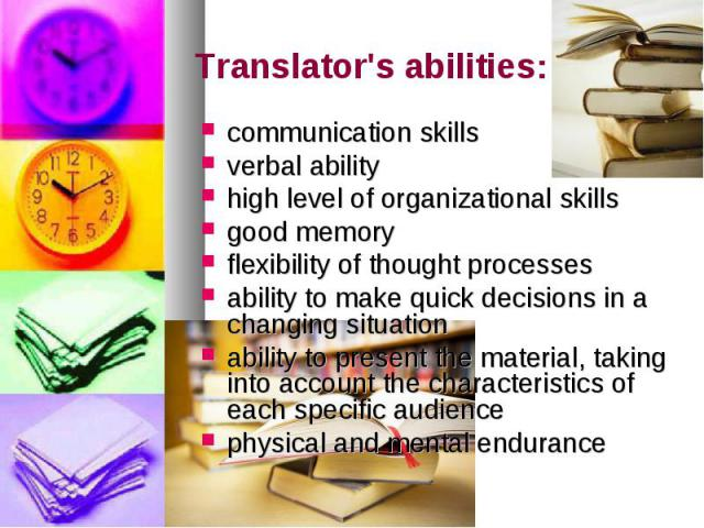 Translator's abilities: communication skills verbal ability high level of organizational skills good memory flexibility of thought processes ability to make quick decisions in a changing situation ability to present the material, taking into account…