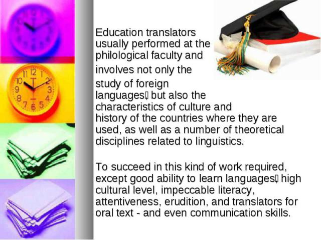Education translators usually performed at the philological faculty and involves not only the study of foreign languages , but also the characteristics of culture and history of the countries where they are used, as well as a number of theoretical d…