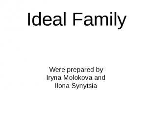 Ideal Family Were prepared by Iryna Molokova and Ilona Synytsia