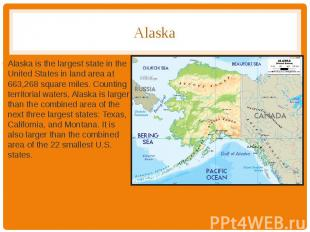 Alaska Alaska is the largest state in the United States in land area at 663,268