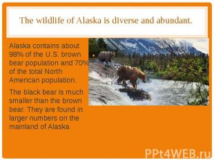 The wildlife of Alaska is diverse and abundant. Alaska contains about 98% of the
