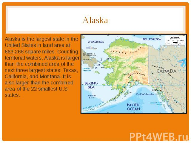 Alaska Alaska is the largest state in the United States in land area at 663,268 square miles. Counting territorial waters, Alaska is larger than the combined area of the next three largest states: Texas, California, and Montana. It is also larger th…