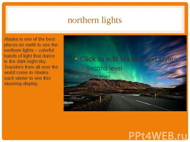 northern lights Alaska is one of the best places on earth to see the northern lights – colorful bands of light that dance in the dark night sky. Travelers from all over the world come to Alaska each winter to see this stunning display.