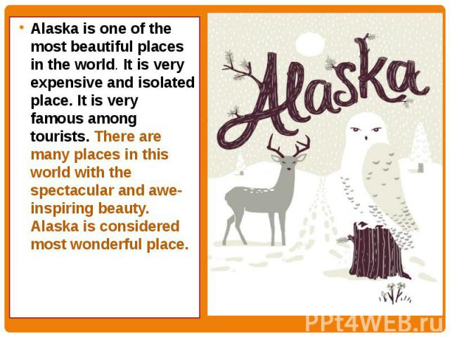 Alaska is one of the most beautiful places in the world. It is very expensive and isolated place. It is very famous among tourists. There are many places in this world with the spectacular and awe-inspiring beauty. Alaska is considered most wonderfu…
