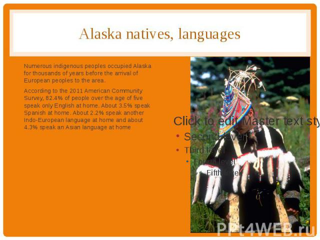Alaska natives, languages Numerous indigenous peoples occupied Alaska for thousands of years before the arrival of European peoples to the area. According to the 2011 American Community Survey, 82.4% of people over the age of five speak only English…