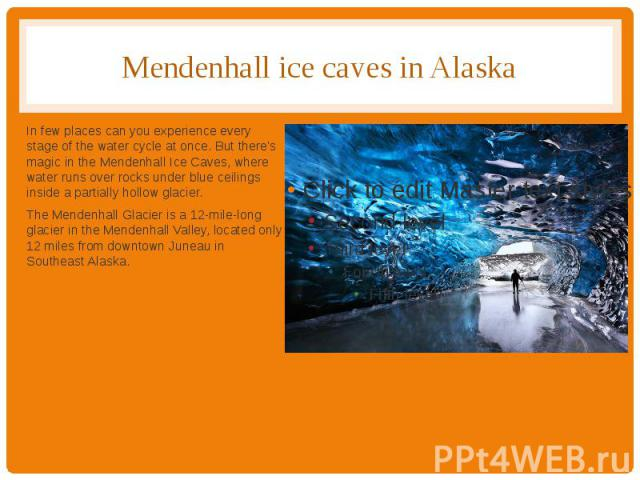 Mendenhall ice caves in Alaska In few places can you experience every stage of the water cycle at once. But there's magic in the Mendenhall Ice Caves, where water runs over rocks under blue ceilings inside a partially hollow glacier. The Mendenhall …