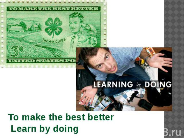To make the best better Learn by doing