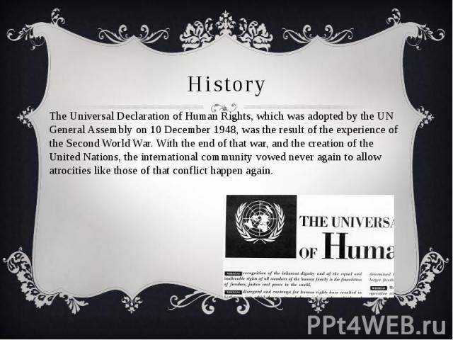 History The Universal Declaration of Human Rights, which was adopted by the UN General Assembly on 10 December 1948, was the result of the experience of the Second World War. With the end of that war, and the creation of the United Nations, the inte…