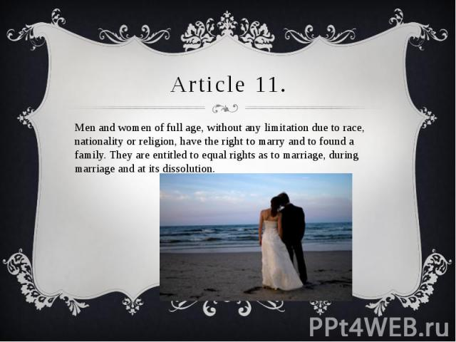 Article 11. Men and women of full age, without any limitation due to race, nationality or religion, have the right to marry and to found a family. They are entitled to equal rights as to marriage, during marriage and at its dissolution.