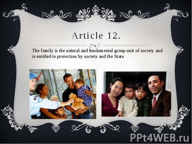 Article 12. The family is the natural and fundamental group unit of society and is entitled to protection by society and the State.