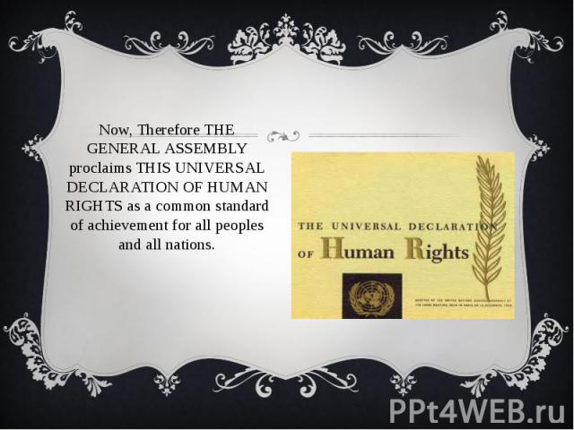 Now, Therefore THE GENERAL ASSEMBLY proclaims THIS UNIVERSAL DECLARATION OF HUMAN RIGHTS as a common standard of achievement for all peoples and all nations. Now, Therefore THE GENERAL ASSEMBLY proclaims THIS UNIVERSAL DECLARATION OF HUMAN RIGHTS as…