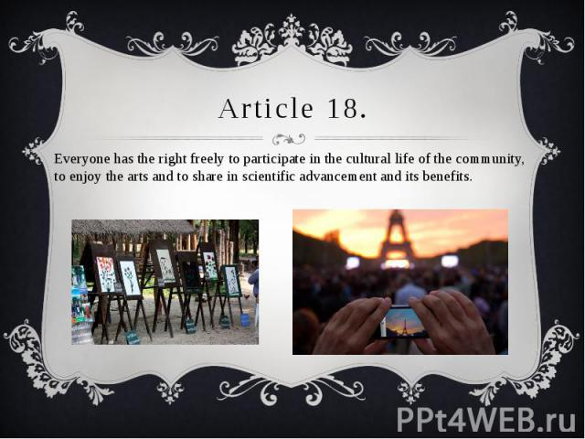 Article 18. Everyone has the right freely to participate in the cultural life of the community, to enjoy the arts and to share in scientific advancement and its benefits.