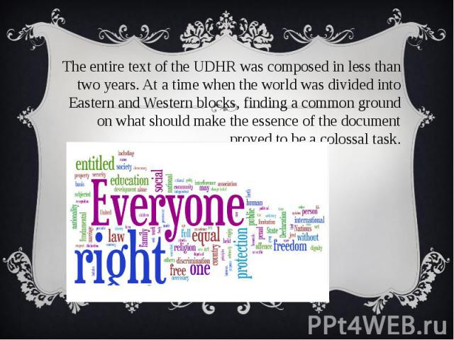 The entire text of the UDHR was composed in less than two years. At a time when the world was divided into Eastern and Western blocks, finding a common ground on what should make the essence of the document proved to be a colossal task. The entire t…