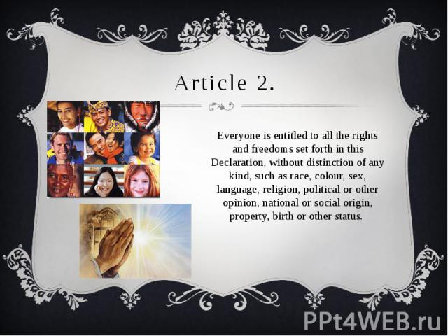 Article 2. Everyone is entitled to all the rights and freedoms set forth in this Declaration, without distinction of any kind, such as race, colour, sex, language, religion, political or other opinion, national or social origin, property, birth or o…