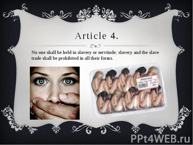 Article 4. No one shall be held in slavery or servitude; slavery and the slave trade shall be prohibited in all their forms.