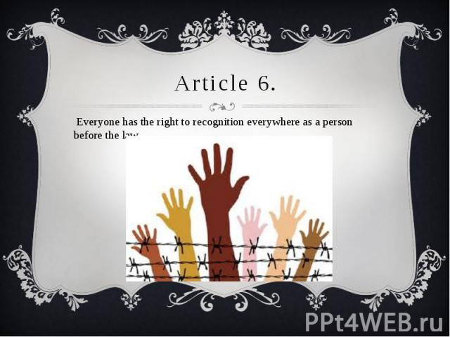 Article 6. Everyone has the right to recognition everywhere as a person before the law.