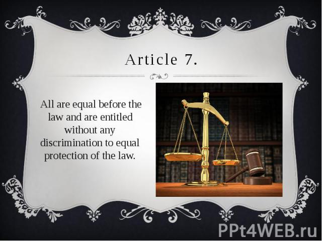Article 7. All are equal before the law and are entitled without any discrimination to equal protection of the law.