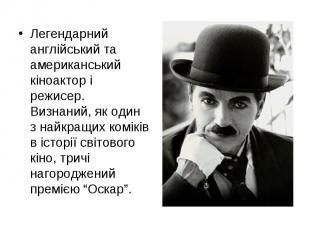 Легендарний англійський та американський кіноактор і режисер. Визнаний, як один