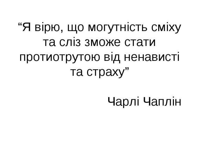 """""""Я вірю, що могутність сміху та сліз зможе стати протиотрутою від ненависті та страху"""" Чарлі Чаплін"""