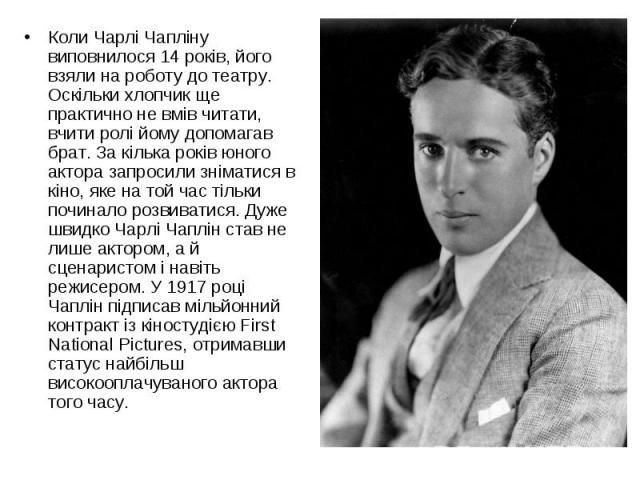 Коли Чарлі Чапліну виповнилося 14 років, його взяли на роботу до театру. Оскільки хлопчик ще практично не вмів читати, вчити ролі йому допомагав брат. За кілька років юного актора запросили зніматися в кіно, яке на той час тільки починало розвиватис…