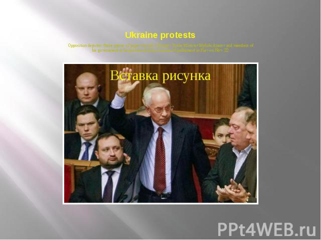 Ukraine protests Opposition deputies throw pieces of paper towards Ukraine's Prime Minister Mykola Azarov and members of his government as he gestures during a session of parliament in Kiev on Nov. 22.
